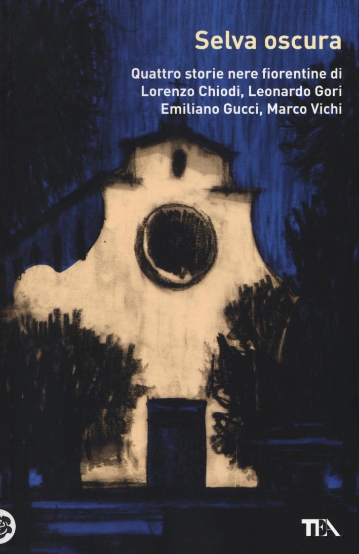 Selva oscura. Quattro storie nere fiorentine di Lorenzo Chiodi, Leonardo Gori, Emiliano Gucci, Marco Vichi.