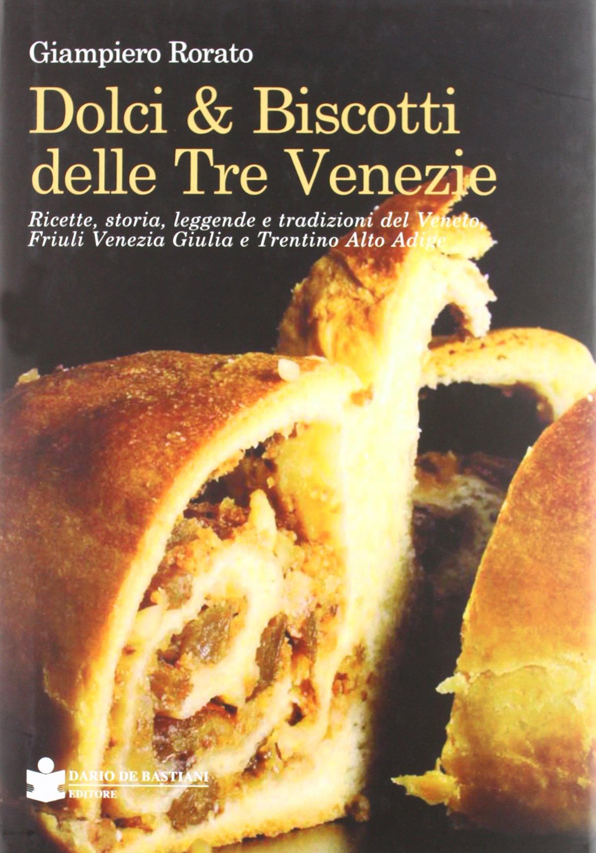 Dolci & biscotti delle tre venezie. Ricette, storia, leggende e tradizioni del Veneto, Friuli Venezia Giulia e Trentino Alto Adige.