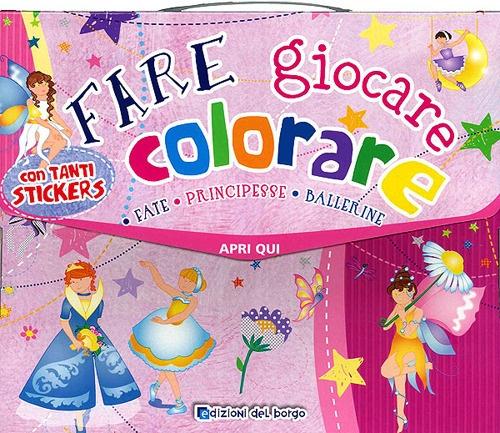 Fare, giocare, colorare. Fate, principesse, ballerine. Valigetta. Con adesivi.