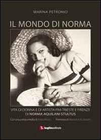 Il mondo di Norma. Vita di donna e di artista fra Firenze e Trieste di Norma Aquilani Stultus.
