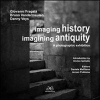 Imaging history, imagining antiquity. A photographic exhibition. Ediz. illustrata