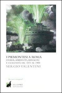 I Piemontesi a Roma. Storie, Aneddoti, Immagini e Curiosità dal 1870 al 1900
