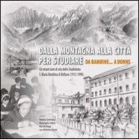 Dalla Montagna alla Città per Studiare. Da Bambine... A Donne. gli Ottant'Anni di Vita dello Studentato S. Maria Bambina di Belluno (1912-1990)