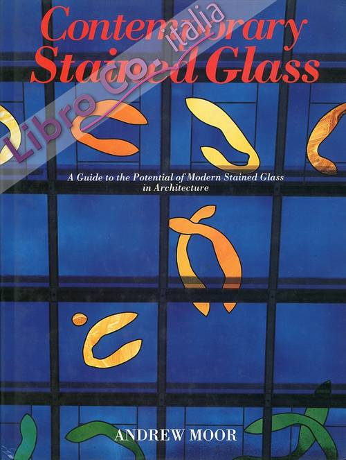 Contemporary Stained Glass. A Guide to the Potential of Modern Stained Glass in Architecture