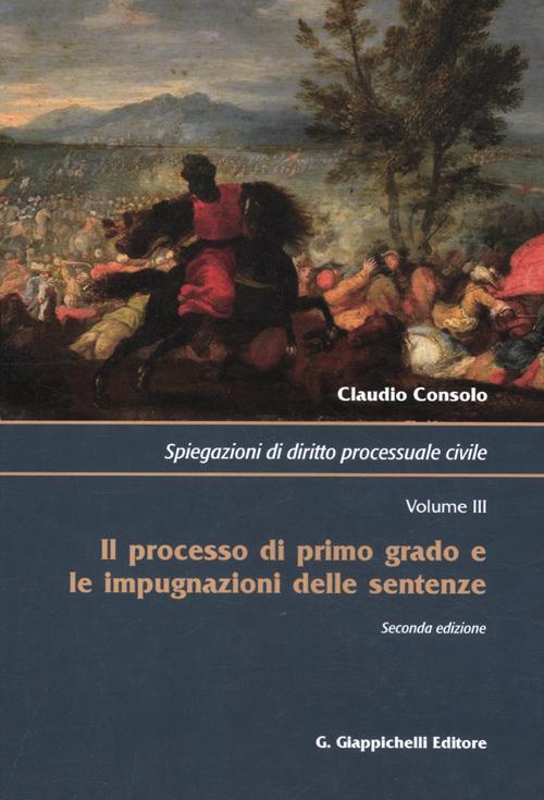 Spiegazioni di diritto processuale civile. Vol. 3: Il processo di primo grado e le impugnazioni delle sentenze