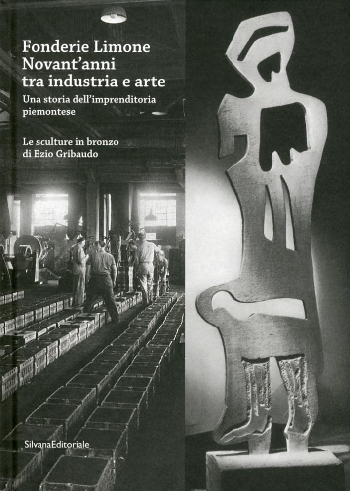 Fonderie Limone. Novant'Anni tra Industria e Arte. una Storia di Imprenditoria Piemontese. Le Sculture di Ezio Gribaudo.