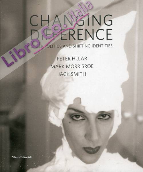 Changing difference. Queer politics and shifting identities. Peter Hujar, Mark Morrisroe, Jack Smith. [Ed. Italiana e Inlgese].