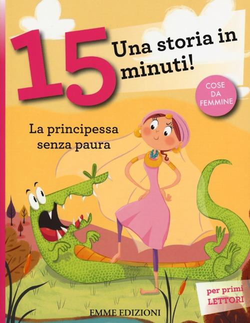 La principessa senza paura. Una storia in 15 minuti! Ediz. illustrata