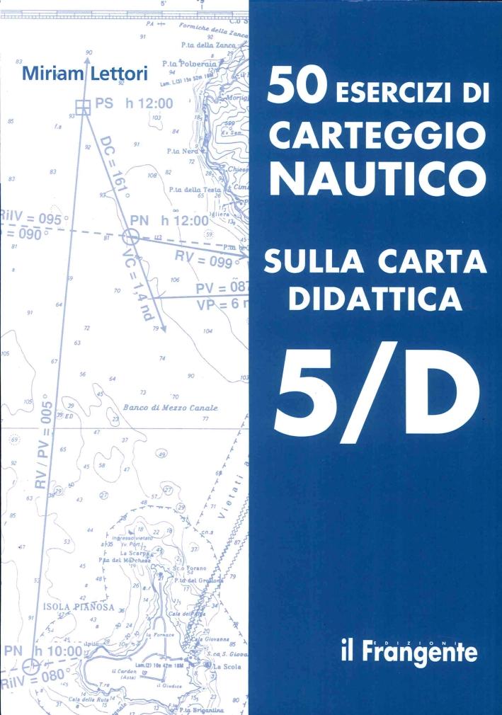 50 Esercizi di Carteggio Nautico sulla Carta Didattica 5/D.