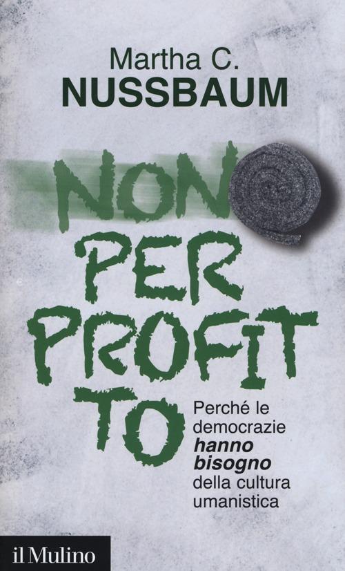Non per profitto. Perché le democrazie hanno bisogno della cultura umanistica