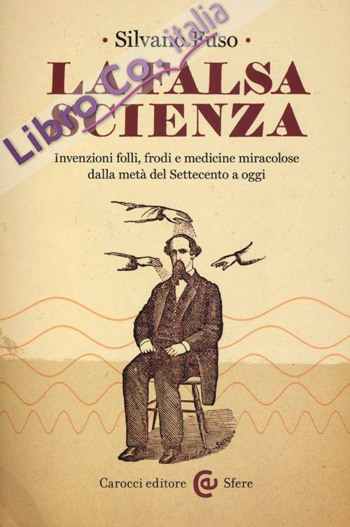 La falsa scienza. Invenzioni folli, frodi e medicine miracolose dalla metà del Settecento a oggi