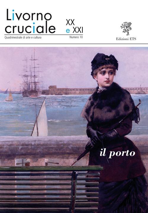 Livorno cruciale XX e XXI. Quadrimestrale di arte e cultura. Vol. 10: Il porto