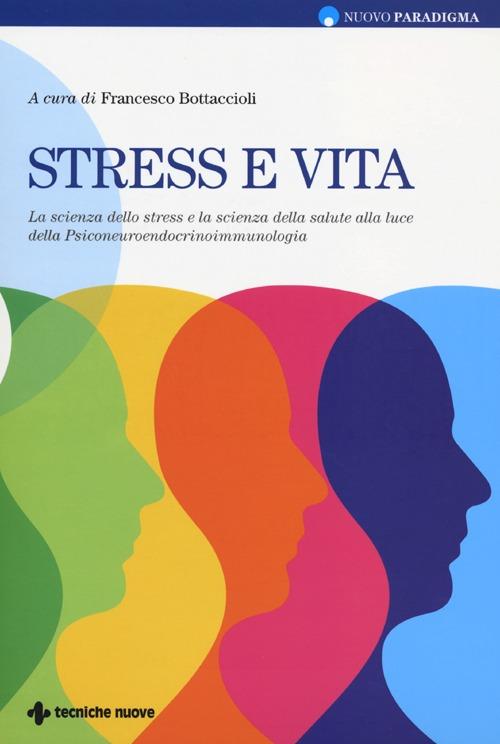 Stress e vita. La scienza dello stress e la scienza della salute alla luce della Psiconeuroendocrinoimmunologia.