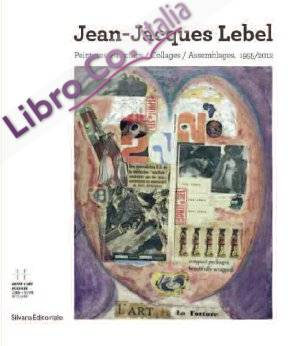 Jean-Jacques Lebel. Peintures/ Paintings/ Collages/ Assemblages 1955/2012.