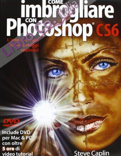 Come imbrogliare con Photoshop CS6. Con DVD