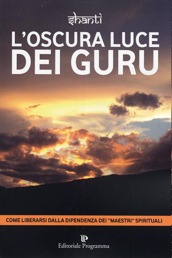 L'Oscura Luce dei Guru. Come Liberarsi dalla Dipendenza dei