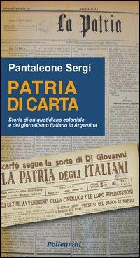 Patria di carta. Storia di un quotidiano coloniale e del giornalismo italiano in Argentina