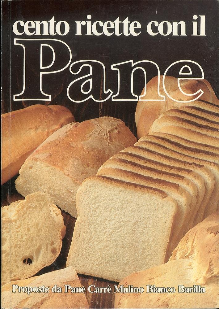 Cento Ricette con il Pane. Proposte da Pane Carrè Mulino Bianco Barilla