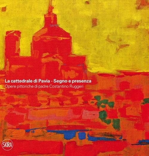 La cattedrale di Pavia. Segno e presenza. Opere pittoriche di padre Costantino Ruggeri. Ediz. illustrata