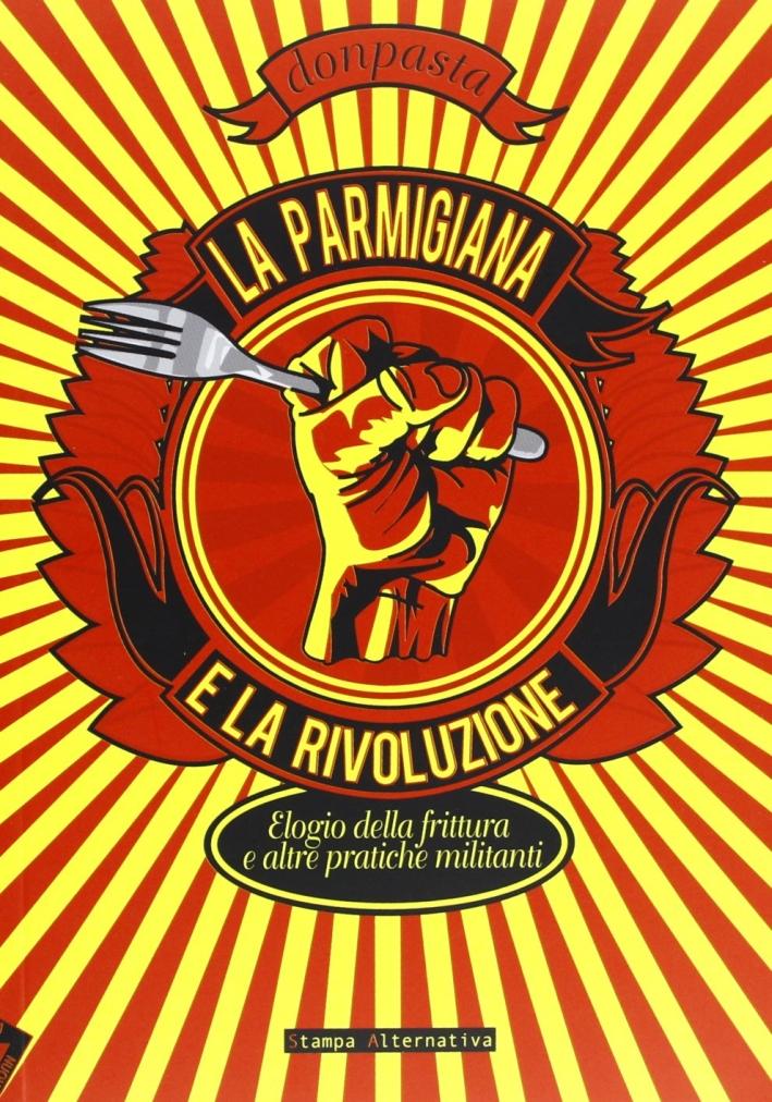 La parmigiana e la rivoluzione. Elogio della frittura e altre pratiche militanti.