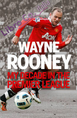 Wayne Rooney: My Decade in the Premier League.