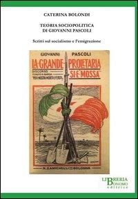 Teoria sociopolitica di Giovanni Pascoli. Scritti sul socialismo e sull'emigrazione