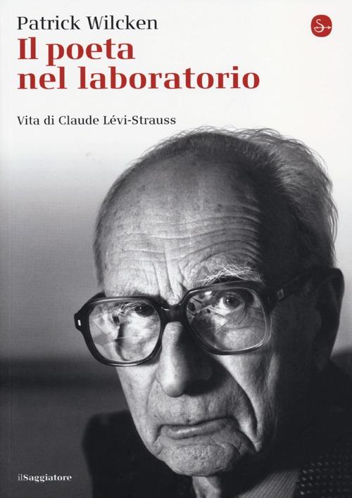 Il poeta nel laboratorio. Vita di Claude Lévi-Strauss