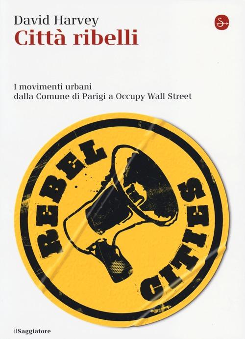 Città ribelli. I movimenti urbani dalla Comune di Parigi a Occupy Wall Street