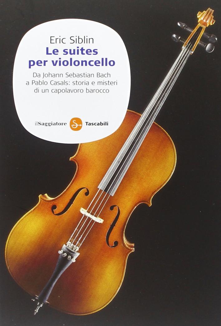 Le suites per violoncello. Da Johann Sebastian Bach a Pablo Casals: storia e misteri di un capolavoro barocco