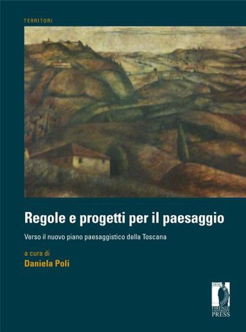 Regole e Progetti per il Paesaggio. Verso il Nuovo Piano Paesaggistico della Toscana.