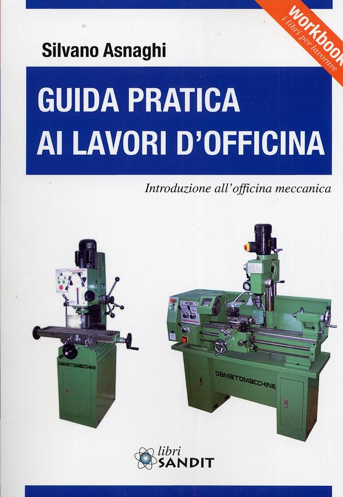 Guida pratica ai lavori d'officina. Introduzione all'officina meccanica.