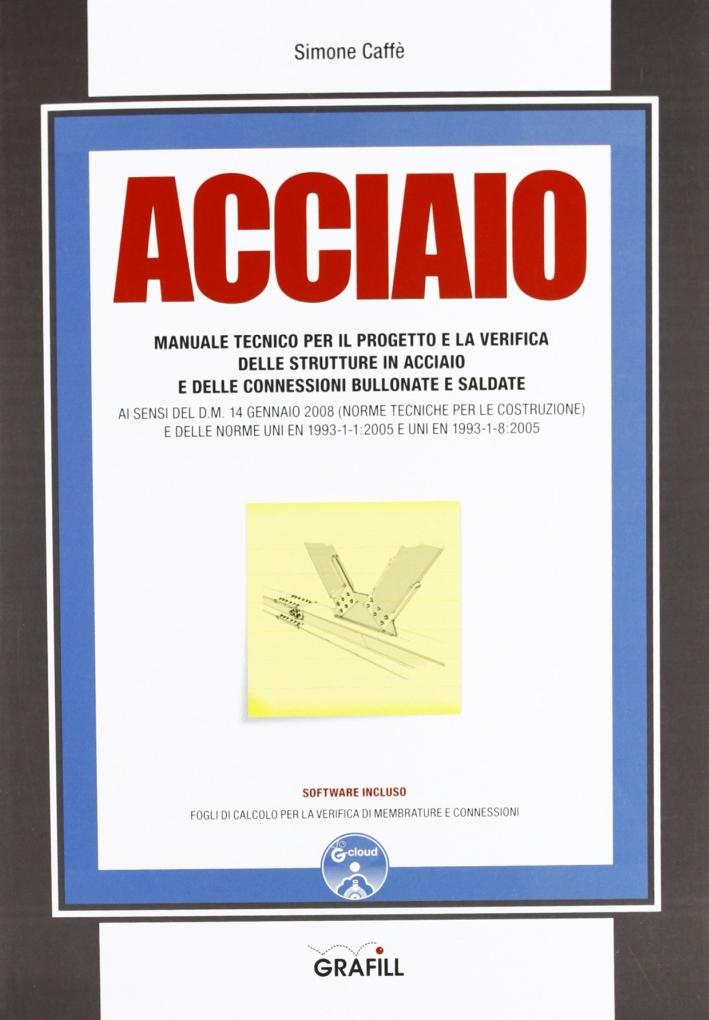 Acciaio. Manuale Tecnico per il Progetto e la Verifica delle Strutture in Acciaio e delle Connessioni Bullonate e Saldate di Simone Caffè