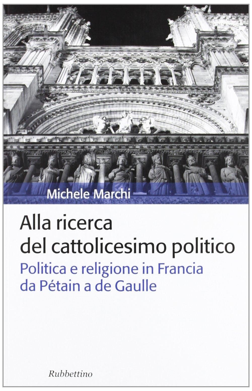Alla ricerca del cattolicesimo politico. Politica e religione in Francia da Pétain a de Gaulle
