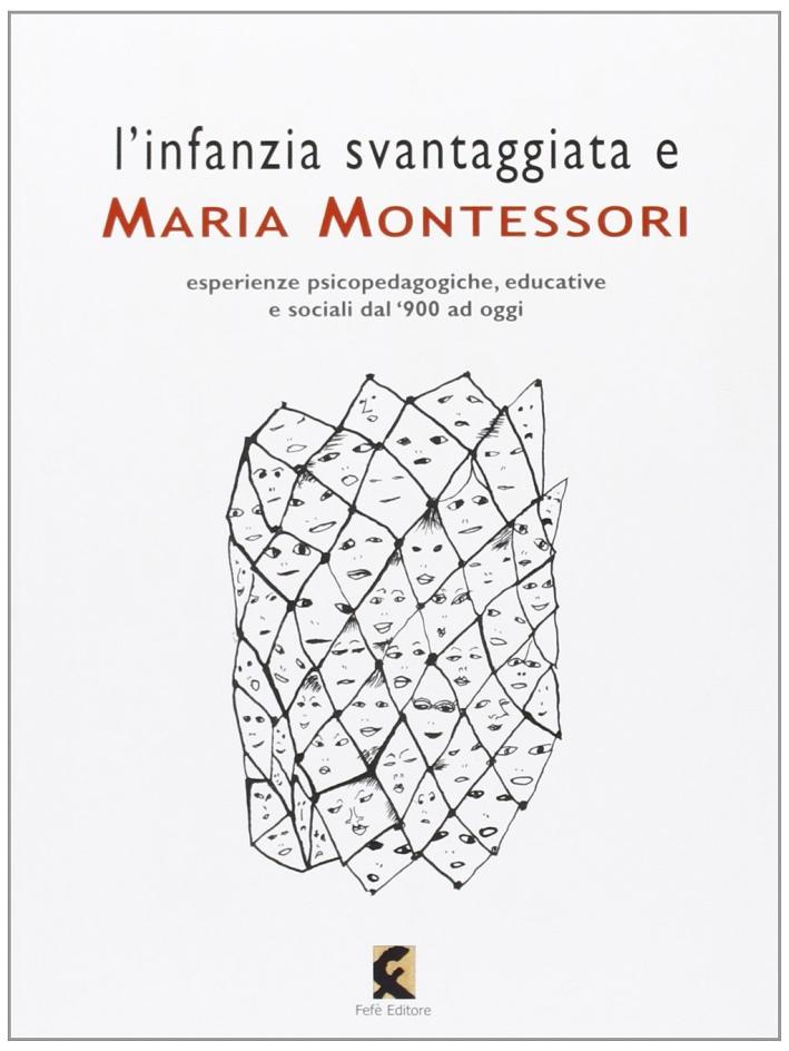 L'infanzia svantaggiata e Maria Montessori. Esperienze psicopedagogiche, educative e sociali dal '900 ad oggi