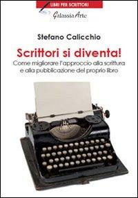 Scrittori Si Diventa. Come Migliorare l'Approccio alla Scrittura e alla Pubblicazione del Proprio Libro.