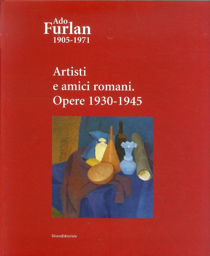 Ado Furlan 1905-1971. Volume III. Artisti e Amici Romani. Opere 1930 - 1945