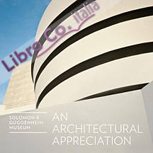 Frank Lloyd Wright. Solomon R. Guggenheim Museum. An Architectural Appreciation