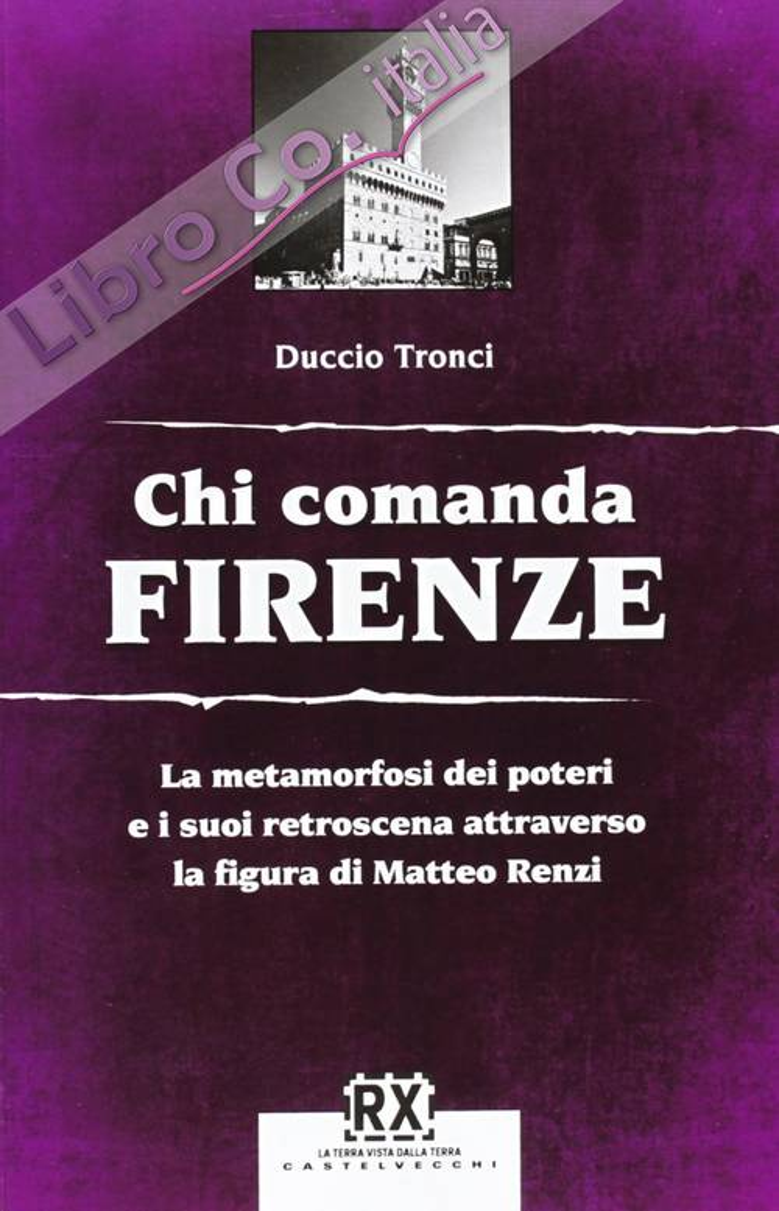 Chi comanda Firenze. La metamorfosi dei poteri e i suoi retroscena attraverso la figura di Matteo Renzi