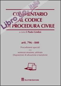 Commentario al codice di procedura civile. Procedimenti speciali. Sentenze straniere, arbitrato. Disposizioni di attuazione e transitorie. Artt. 796-840