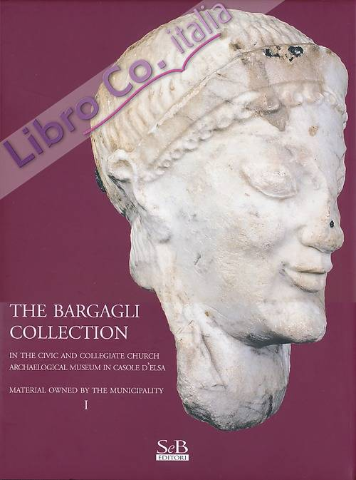 The Bargagli collection. In the civic and collegiate church archaeological museum in Casole d'Elsa. Material howened by the municipality. Vol. 1.