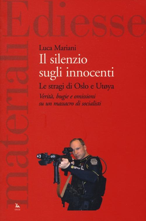 Il silenzio sugli innocenti. Le stragi di Oslo e Utøya. Verità, bugie e omissioni su un massacro di socialisti.