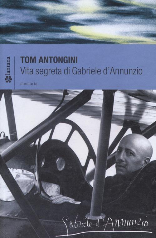 Vita segreta di Gabriele D'Annunzio.