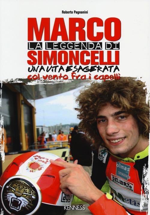 La leggenda di Marco Simoncelli. Una vita esagerata col vento fra i capelli.