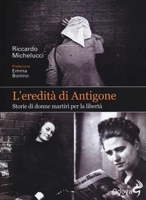 L'Eredità di Antigone. Storie di Donne Martiri per la Libertà.