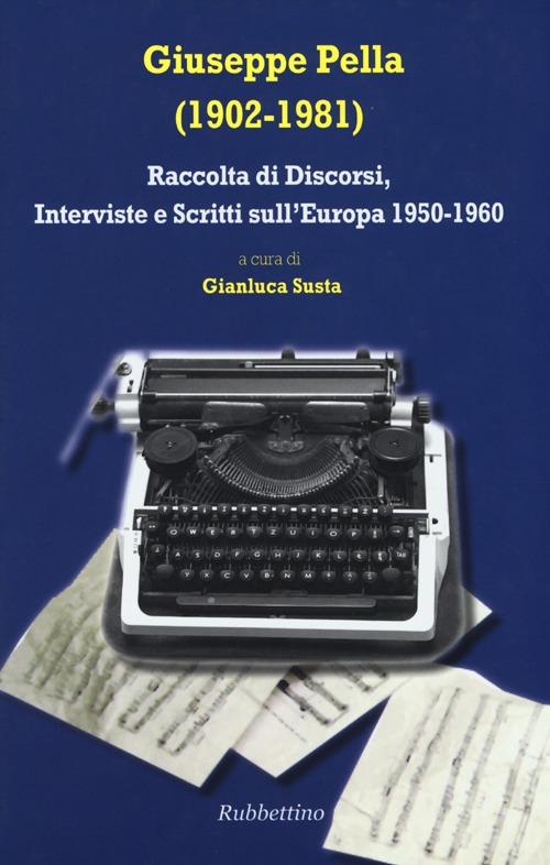 Giuseppe Pella (1902-1981). Raccolta di discorsi, interviste e scrittisull'Europa 1950-1960