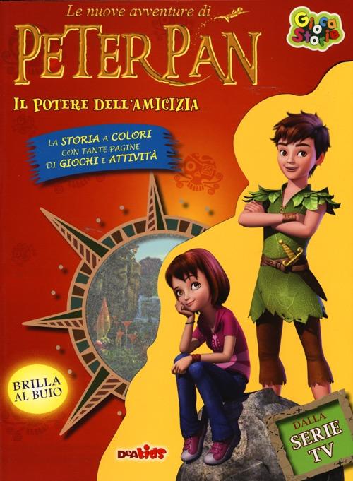 Il potere dell'amicizia. Le nuove avventure di Peter Pan. Ediz. illustrata