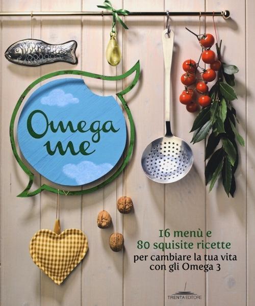 Omega me. 16 menu e 80 squisite ricette per cambiare la tua vita con gli Omega3