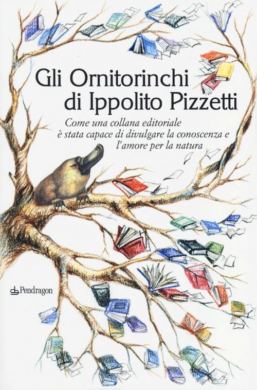 Gli Ornitorinchi di Ippolito Pizzetti. Come una collana editoriale è stata capace di divulgare la conoscenza e l'amore per la natura