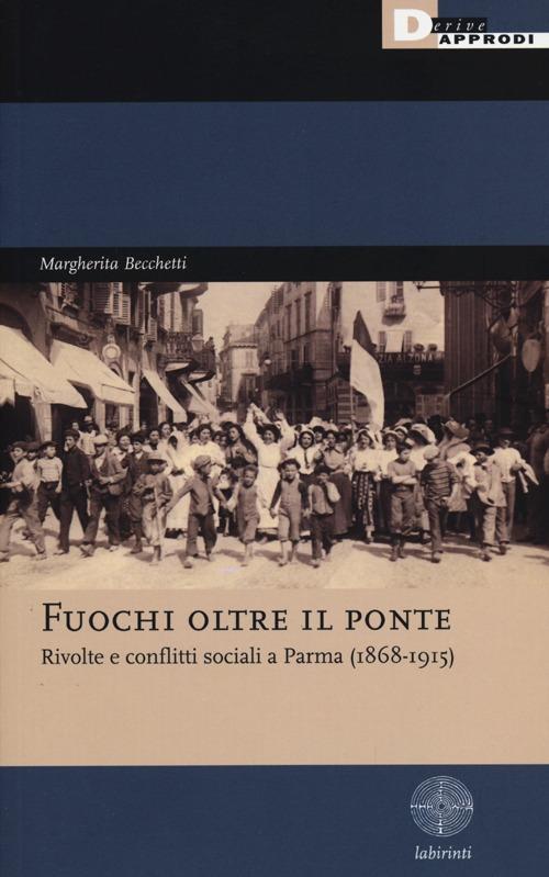 Fuochi oltre il ponte. Rivolte e conflitti sociali a Parma (1868-1915)