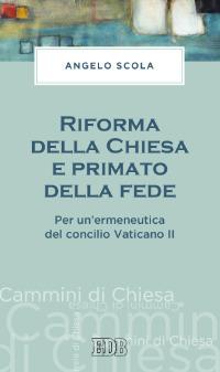 Riforma della Chiesa e primato della fede. Per un'ermeneutica del concilio Vaticano II